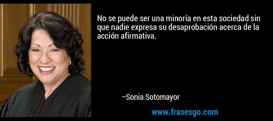 No se puede ser una minoría en esta sociedad sin que nadie expresa su desaprobación acerca de la acción afirmativa. – Sonia Sotomayor