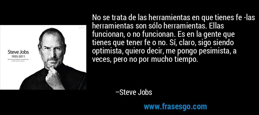No se trata de las herramientas en que tienes fe -las herramientas son sólo herramientas. Ellas funcionan, o no funcionan. Es en la gente que tienes que tener fe o no. Sí, claro, sigo siendo optimista, quiero decir, me pongo pesimista, a veces, pero no por mucho tiempo. – Steve Jobs