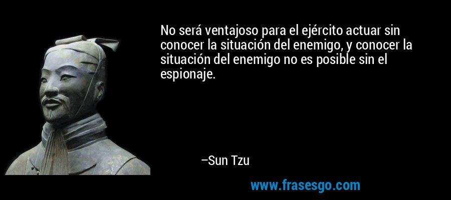 No será ventajoso para el ejército actuar sin conocer la situación del enemigo, y conocer la situación del enemigo no es posible sin el espionaje. – Sun Tzu