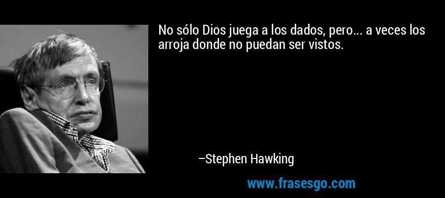 No sólo Dios juega a los dados, pero... a veces los arroja donde no puedan ser vistos. – Stephen Hawking