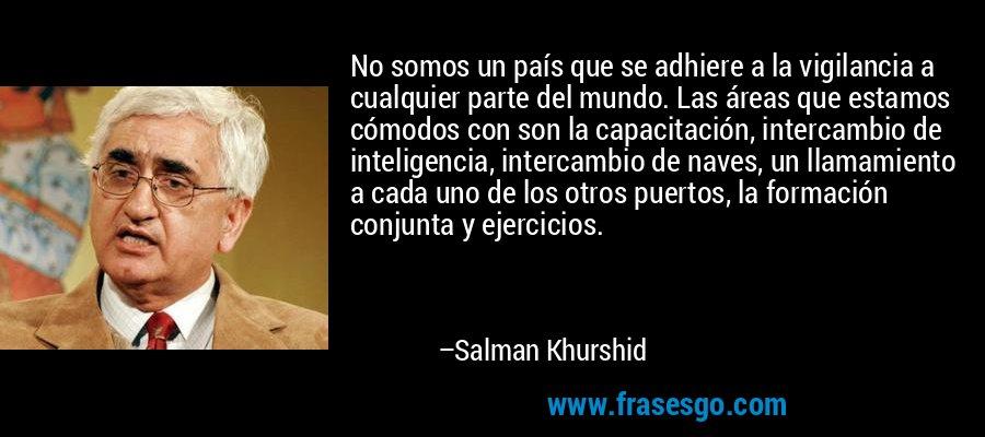 No somos un país que se adhiere a la vigilancia a cualquier parte del mundo. Las áreas que estamos cómodos con son la capacitación, intercambio de inteligencia, intercambio de naves, un llamamiento a cada uno de los otros puertos, la formación conjunta y ejercicios. – Salman Khurshid
