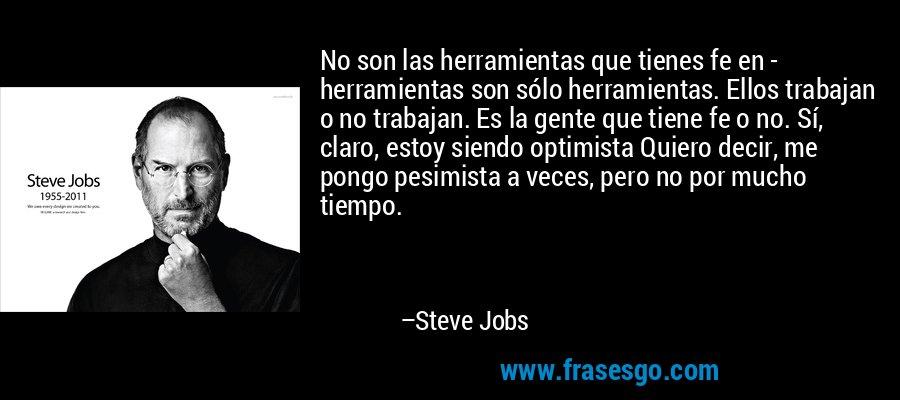 No son las herramientas que tienes fe en - herramientas son sólo herramientas. Ellos trabajan o no trabajan. Es la gente que tiene fe o no. Sí, claro, estoy siendo optimista Quiero decir, me pongo pesimista a veces, pero no por mucho tiempo. – Steve Jobs