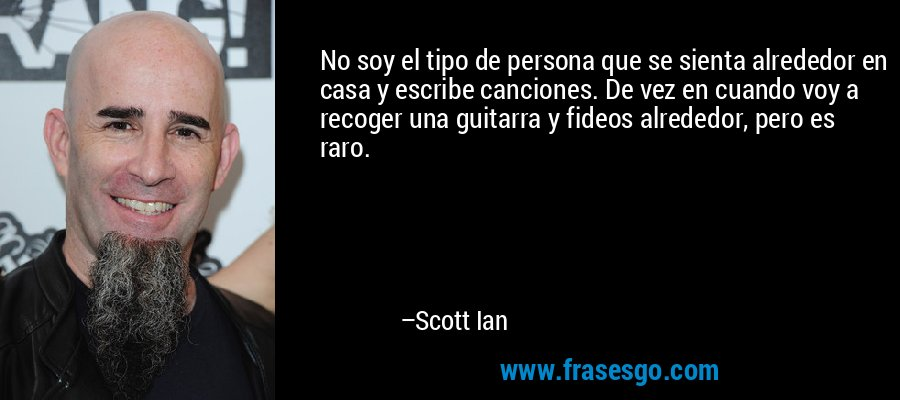 No soy el tipo de persona que se sienta alrededor en casa y escribe canciones. De vez en cuando voy a recoger una guitarra y fideos alrededor, pero es raro. – Scott Ian