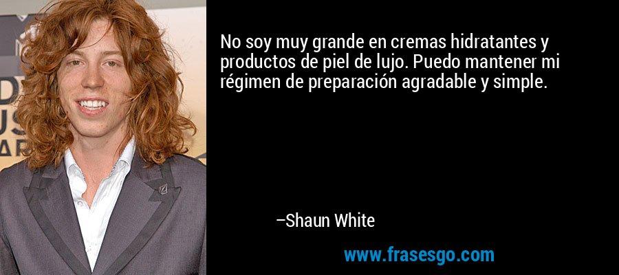 No soy muy grande en cremas hidratantes y productos de piel de lujo. Puedo mantener mi régimen de preparación agradable y simple. – Shaun White
