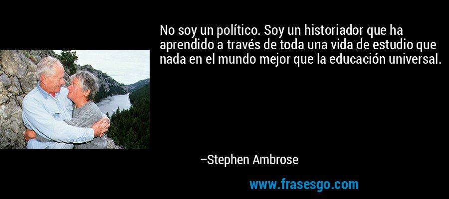 No soy un político. Soy un historiador que ha aprendido a través de toda una vida de estudio que nada en el mundo mejor que la educación universal. – Stephen Ambrose