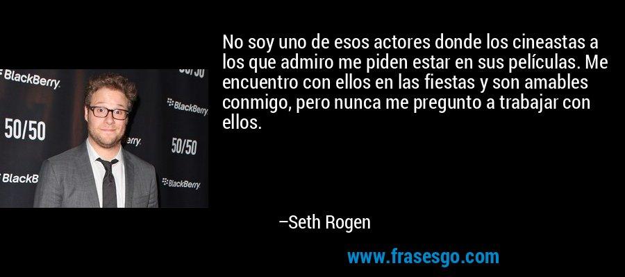 No soy uno de esos actores donde los cineastas a los que admiro me piden estar en sus películas. Me encuentro con ellos en las fiestas y son amables conmigo, pero nunca me pregunto a trabajar con ellos. – Seth Rogen