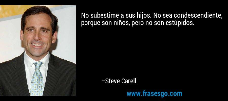 No subestime a sus hijos. No sea condescendiente, porque son niños, pero no son estúpidos. – Steve Carell