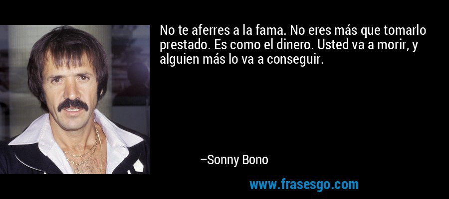 No te aferres a la fama. No eres más que tomarlo prestado. Es como el dinero. Usted va a morir, y alguien más lo va a conseguir. – Sonny Bono