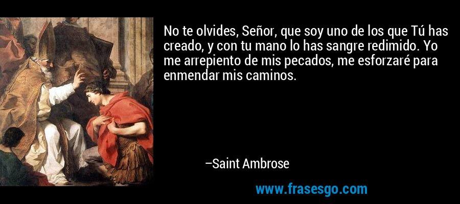 No te olvides, Señor, que soy uno de los que Tú has creado, y con tu mano lo has sangre redimido. Yo me arrepiento de mis pecados, me esforzaré para enmendar mis caminos. – Saint Ambrose