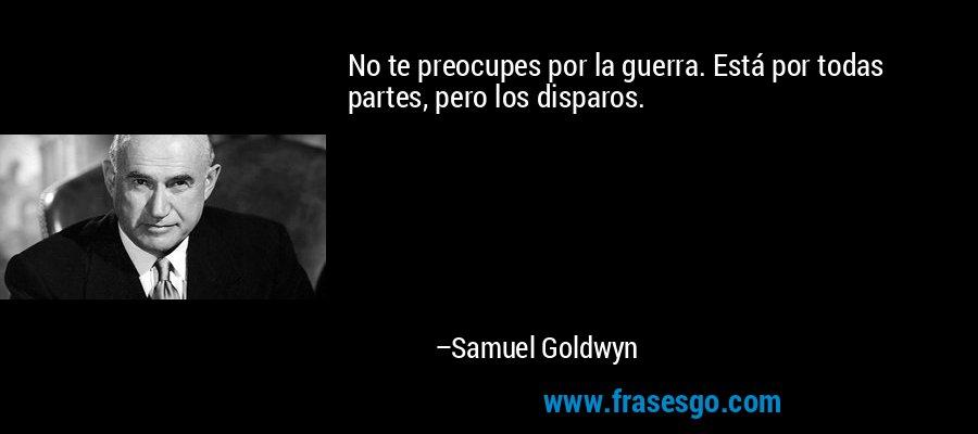 No te preocupes por la guerra. Está por todas partes, pero los disparos. – Samuel Goldwyn