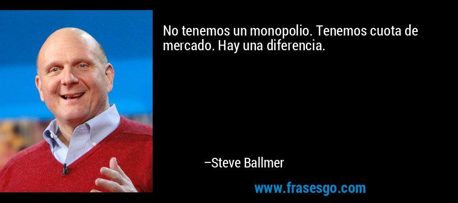 No tenemos un monopolio. Tenemos cuota de mercado. Hay una diferencia. – Steve Ballmer