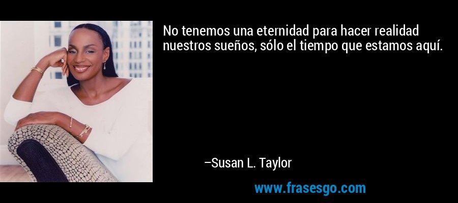 No tenemos una eternidad para hacer realidad nuestros sueños, sólo el tiempo que estamos aquí. – Susan L. Taylor