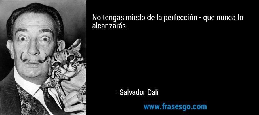 No tengas miedo de la perfección - que nunca lo alcanzarás. – Salvador Dali