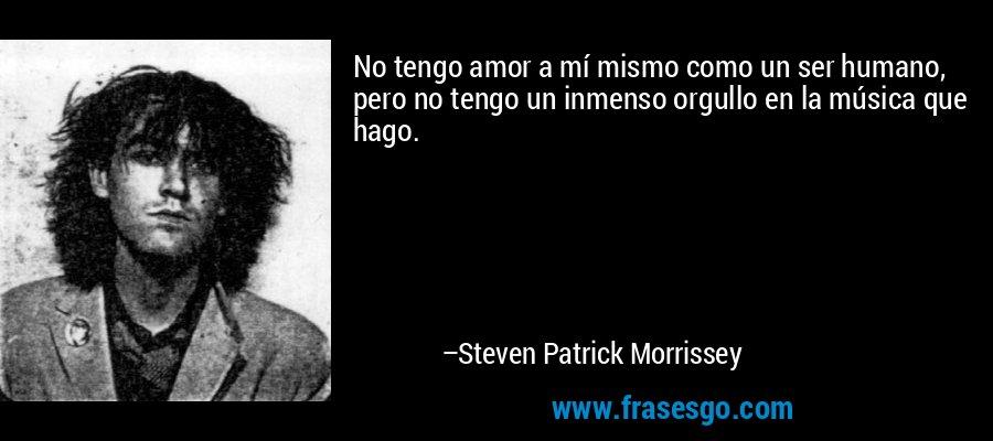 No tengo amor a mí mismo como un ser humano, pero no tengo un inmenso orgullo en la música que hago. – Steven Patrick Morrissey