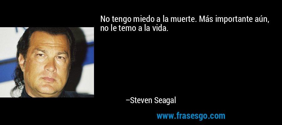 No tengo miedo a la muerte. Más importante aún, no le temo a la vida. – Steven Seagal