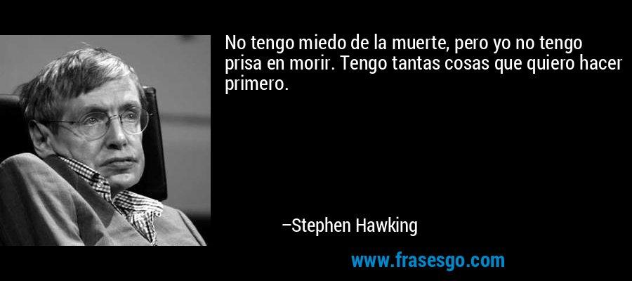 No tengo miedo de la muerte, pero yo no tengo prisa en morir. Tengo tantas cosas que quiero hacer primero. – Stephen Hawking