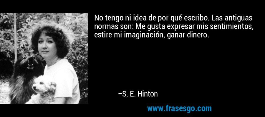 No tengo ni idea de por qué escribo. Las antiguas normas son: Me gusta expresar mis sentimientos, estire mi imaginación, ganar dinero. – S. E. Hinton