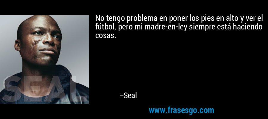 No tengo problema en poner los pies en alto y ver el fútbol, pero mi madre-en-ley siempre está haciendo cosas. – Seal