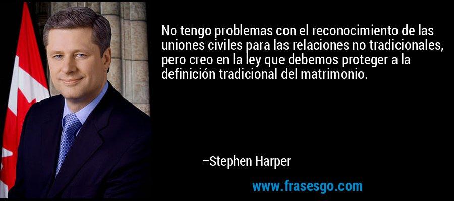 No tengo problemas con el reconocimiento de las uniones civiles para las relaciones no tradicionales, pero creo en la ley que debemos proteger a la definición tradicional del matrimonio. – Stephen Harper