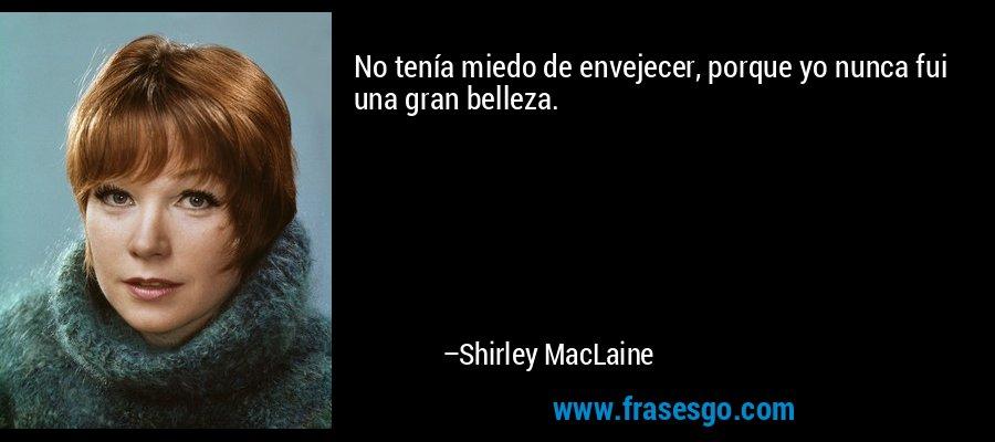 No tenía miedo de envejecer, porque yo nunca fui una gran belleza. – Shirley MacLaine