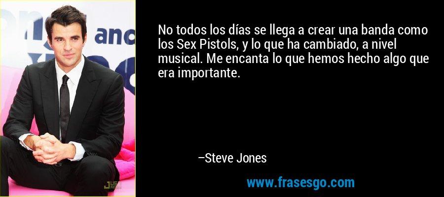 No todos los días se llega a crear una banda como los Sex Pistols, y lo que ha cambiado, a nivel musical. Me encanta lo que hemos hecho algo que era importante. – Steve Jones