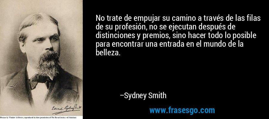 No trate de empujar su camino a través de las filas de su profesión, no se ejecutan después de distinciones y premios, sino hacer todo lo posible para encontrar una entrada en el mundo de la belleza. – Sydney Smith