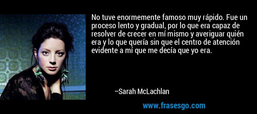 No tuve enormemente famoso muy rápido. Fue un proceso lento y gradual, por lo que era capaz de resolver de crecer en mí mismo y averiguar quién era y lo que quería sin que el centro de atención evidente a mí que me decía que yo era. – Sarah McLachlan