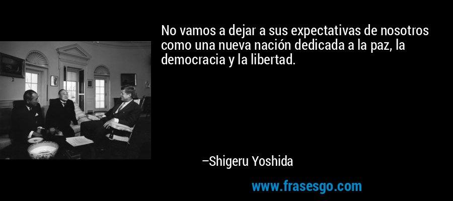 No vamos a dejar a sus expectativas de nosotros como una nueva nación dedicada a la paz, la democracia y la libertad. – Shigeru Yoshida