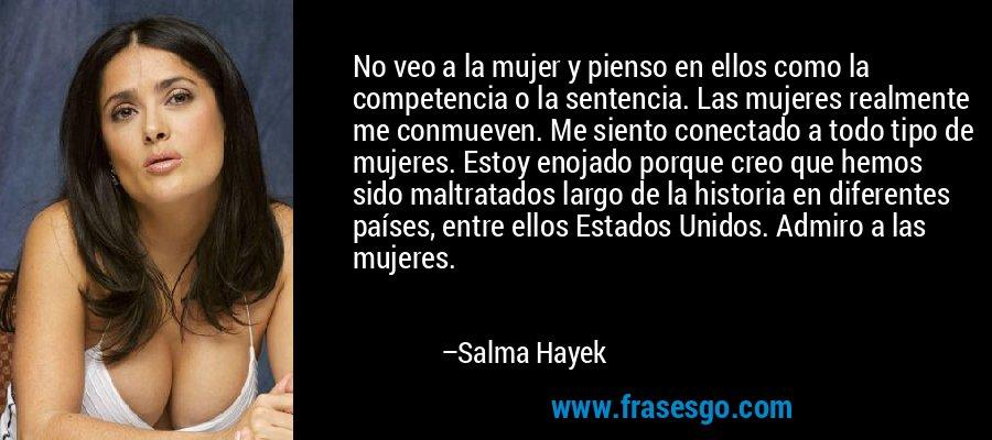 No veo a la mujer y pienso en ellos como la competencia o la sentencia. Las mujeres realmente me conmueven. Me siento conectado a todo tipo de mujeres. Estoy enojado porque creo que hemos sido maltratados largo de la historia en diferentes países, entre ellos Estados Unidos. Admiro a las mujeres. – Salma Hayek