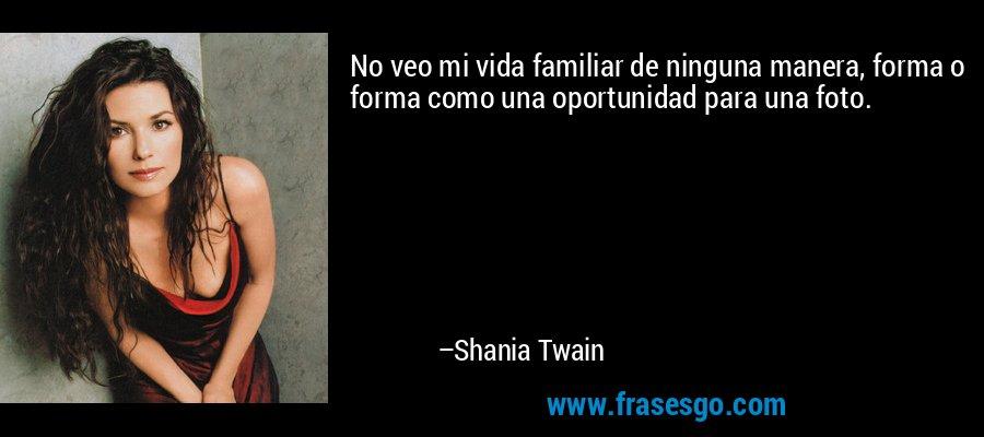 No veo mi vida familiar de ninguna manera, forma o forma como una oportunidad para una foto. – Shania Twain
