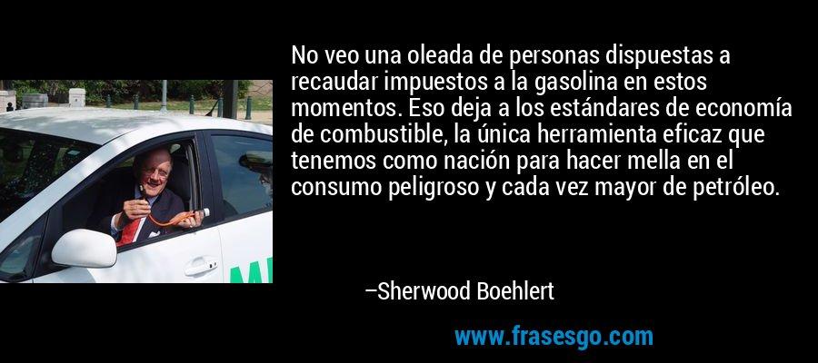 No veo una oleada de personas dispuestas a recaudar impuestos a la gasolina en estos momentos. Eso deja a los estándares de economía de combustible, la única herramienta eficaz que tenemos como nación para hacer mella en el consumo peligroso y cada vez mayor de petróleo. – Sherwood Boehlert
