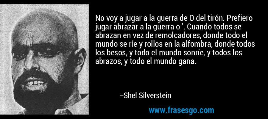 No voy a jugar a la guerra de O del tirón. Prefiero jugar abrazar a la guerra o '. Cuando todos se abrazan en vez de remolcadores, donde todo el mundo se ríe y rollos en la alfombra, donde todos los besos, y todo el mundo sonríe, y todos los abrazos, y todo el mundo gana. – Shel Silverstein