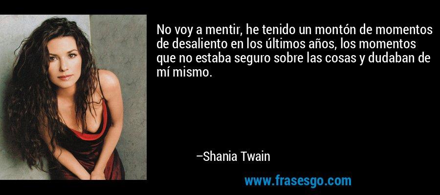 No voy a mentir, he tenido un montón de momentos de desaliento en los últimos años, los momentos que no estaba seguro sobre las cosas y dudaban de mí mismo. – Shania Twain