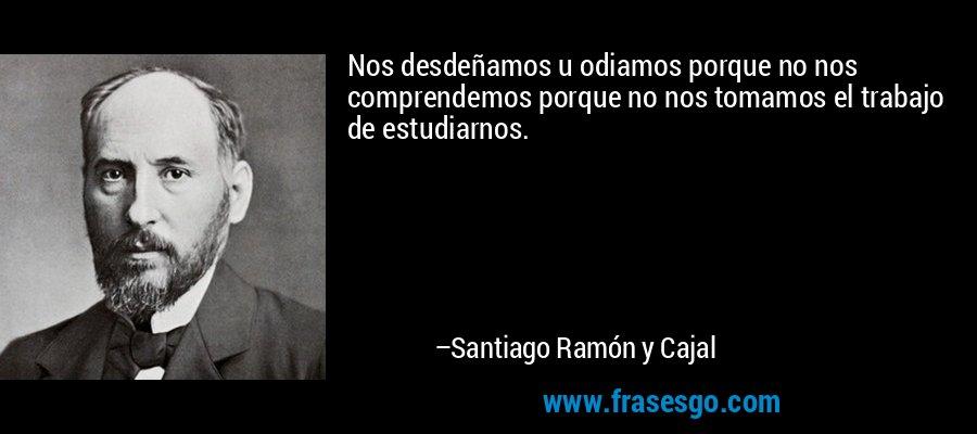 Nos desdeñamos u odiamos porque no nos comprendemos porque no nos tomamos el trabajo de estudiarnos. – Santiago Ramón y Cajal