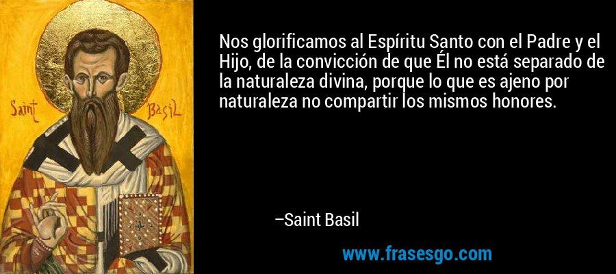 Nos glorificamos al Espíritu Santo con el Padre y el Hijo, de la convicción de que Él no está separado de la naturaleza divina, porque lo que es ajeno por naturaleza no compartir los mismos honores. – Saint Basil