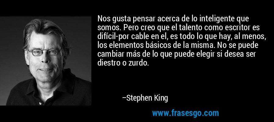 Nos gusta pensar acerca de lo inteligente que somos. Pero creo que el talento como escritor es difícil-por cable en el, es todo lo que hay, al menos, los elementos básicos de la misma. No se puede cambiar más de lo que puede elegir si desea ser diestro o zurdo. – Stephen King