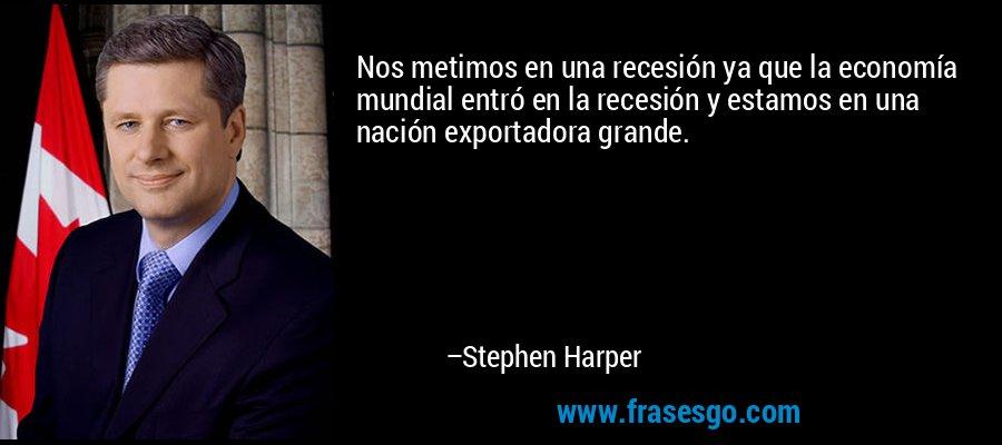 Nos metimos en una recesión ya que la economía mundial entró en la recesión y estamos en una nación exportadora grande. – Stephen Harper