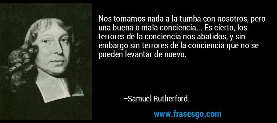 Nos tomamos nada a la tumba con nosotros, pero una buena o mala conciencia... Es cierto, los terrores de la conciencia nos abatidos, y sin embargo sin terrores de la conciencia que no se pueden levantar de nuevo. – Samuel Rutherford