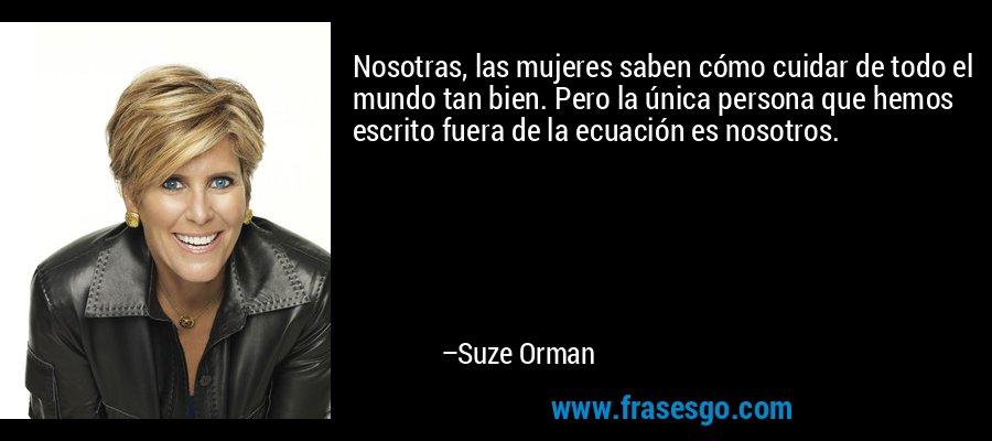 Nosotras, las mujeres saben cómo cuidar de todo el mundo tan bien. Pero la única persona que hemos escrito fuera de la ecuación es nosotros. – Suze Orman