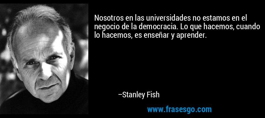 Nosotros en las universidades no estamos en el negocio de la democracia. Lo que hacemos, cuando lo hacemos, es enseñar y aprender. – Stanley Fish