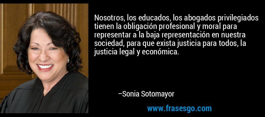 Nosotros, los educados, los abogados privilegiados tienen la obligación profesional y moral para representar a la baja representación en nuestra sociedad, para que exista justicia para todos, la justicia legal y económica. – Sonia Sotomayor