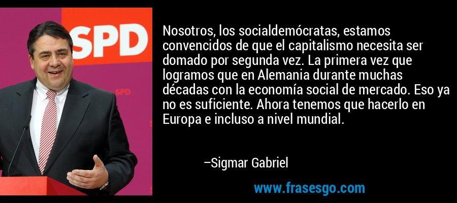 Nosotros, los socialdemócratas, estamos convencidos de que el capitalismo necesita ser domado por segunda vez. La primera vez que logramos que en Alemania durante muchas décadas con la economía social de mercado. Eso ya no es suficiente. Ahora tenemos que hacerlo en Europa e incluso a nivel mundial. – Sigmar Gabriel