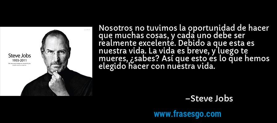Nosotros no tuvimos la oportunidad de hacer que muchas cosas, y cada uno debe ser realmente excelente. Debido a que esta es nuestra vida. La vida es breve, y luego te mueres, ¿sabes? Así que esto es lo que hemos elegido hacer con nuestra vida. – Steve Jobs