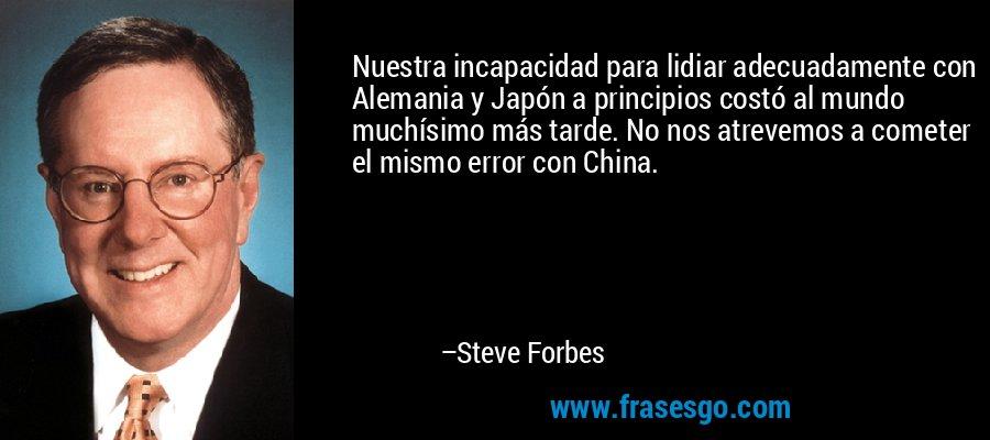 Nuestra incapacidad para lidiar adecuadamente con Alemania y Japón a principios costó al mundo muchísimo más tarde. No nos atrevemos a cometer el mismo error con China. – Steve Forbes