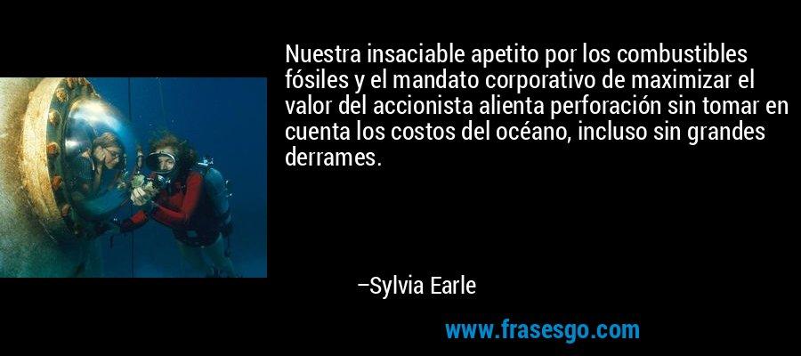 Nuestra insaciable apetito por los combustibles fósiles y el mandato corporativo de maximizar el valor del accionista alienta perforación sin tomar en cuenta los costos del océano, incluso sin grandes derrames. – Sylvia Earle