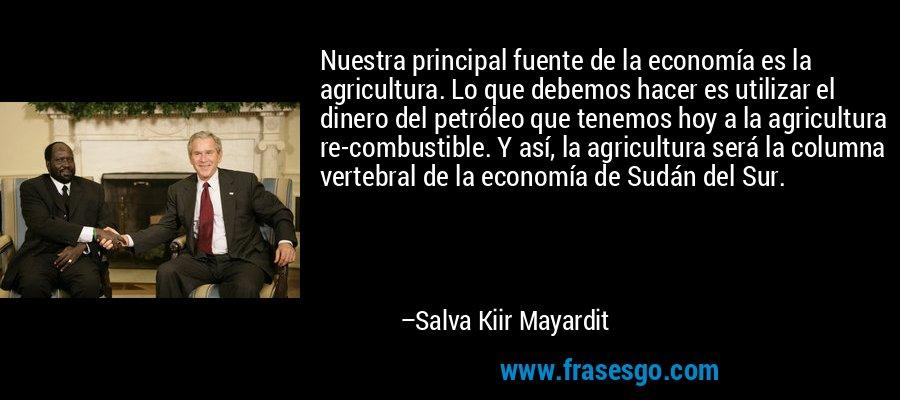 Nuestra principal fuente de la economía es la agricultura. Lo que debemos hacer es utilizar el dinero del petróleo que tenemos hoy a la agricultura re-combustible. Y así, la agricultura será la columna vertebral de la economía de Sudán del Sur. – Salva Kiir Mayardit