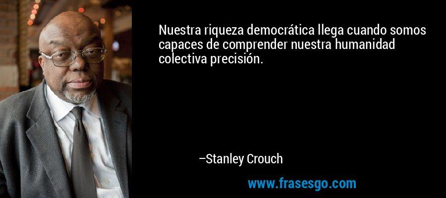 Nuestra riqueza democrática llega cuando somos capaces de comprender nuestra humanidad colectiva precisión. – Stanley Crouch