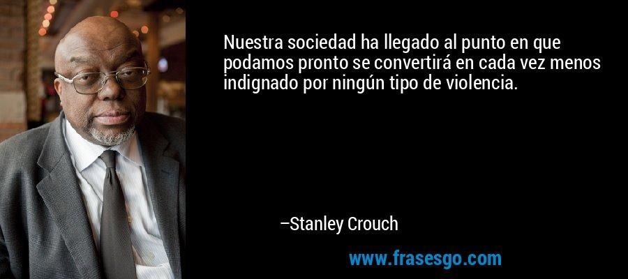 Nuestra sociedad ha llegado al punto en que podamos pronto se convertirá en cada vez menos indignado por ningún tipo de violencia. – Stanley Crouch
