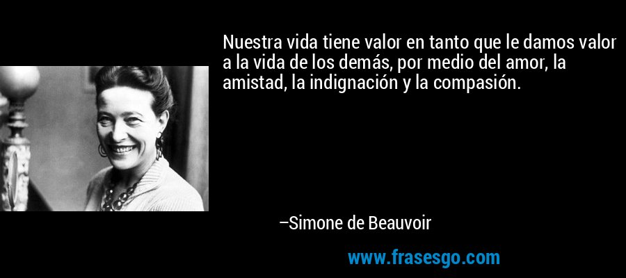 Nuestra vida tiene valor en tanto que le damos valor a la vida de los demás, por medio del amor, la amistad, la indignación y la compasión. – Simone de Beauvoir