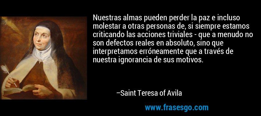 Nuestras almas pueden perder la paz e incluso molestar a otras personas de, si siempre estamos criticando las acciones triviales - que a menudo no son defectos reales en absoluto, sino que interpretamos erróneamente que a través de nuestra ignorancia de sus motivos. – Saint Teresa of Avila